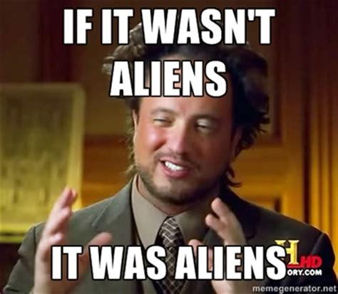 It Was Aliens Meme - when aliens attack