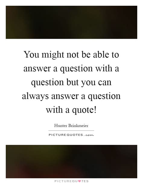 you might not be able to answer a question with a question