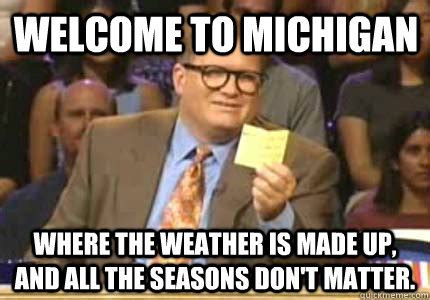 Funny Michigan Memes - welcome to michigan where the weather is made up and all