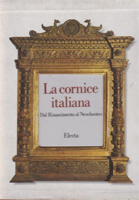 la cornice la cornice italiana dal rinascimento al neoclassico