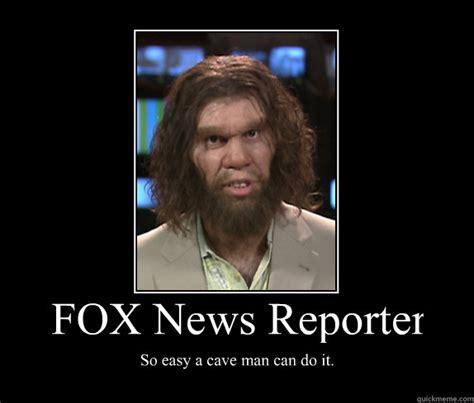 Fox News Meme - fox news reporter so easy a cave man can do it