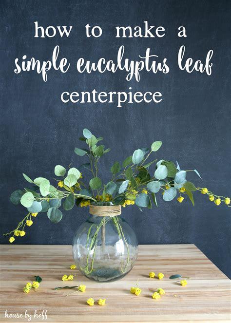 how to make a centerpiece how to make a simple eucalyptus leaf centerpiece house