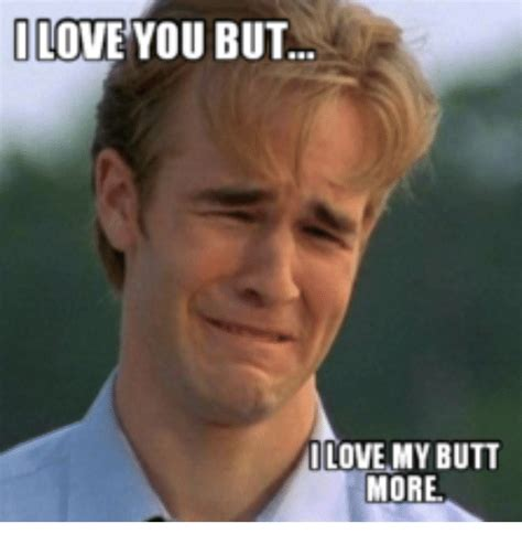 But I Love You Meme - i love you but i love my butt more butt meme on sizzle