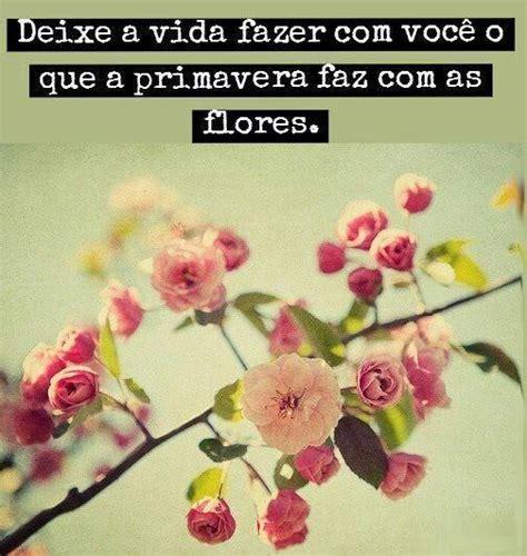 imagens de flores com frase deixe a vida fazer com voc 234 o que a primavera faz com as