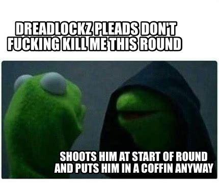 Fuck Him Meme - meme creator dreadlockz pleads don t fucking kill me