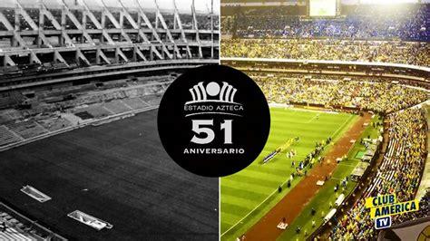 imágenes estadio azteca video 161 felices 51 a 241 os estadio azteca as com