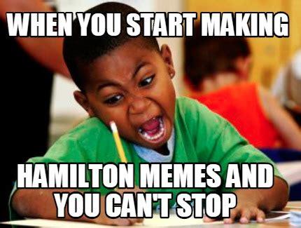 Making Memes - meme creator when you start making hamilton memes and