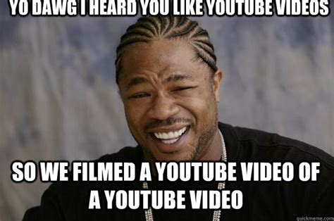 Meme Youtube - yo dawg i heard you like youtube videos so we filmed a