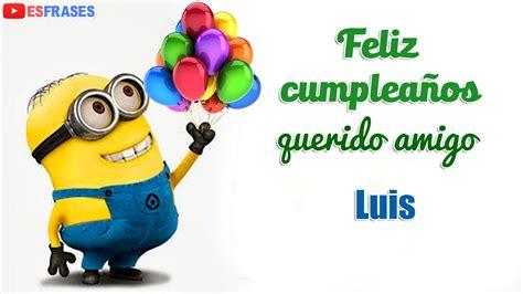 imagenes de feliz cumpleaños amigo luis feliz cumplea 241 os amigo luis videos de estarjetas com