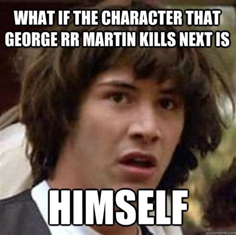 George Rr Martin Meme - what if the character that george rr martin kills next is