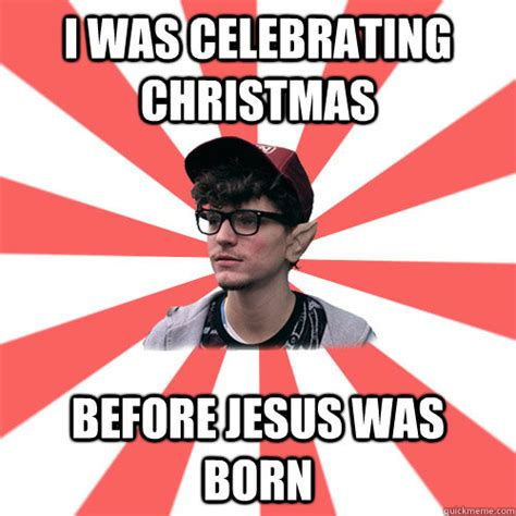 Jesus Christmas Meme - i was celebrating christmas before jesus was born