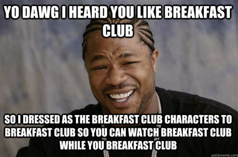 Funny Breakfast Memes - yo dawg i heard you like breakfast club so i dressed as