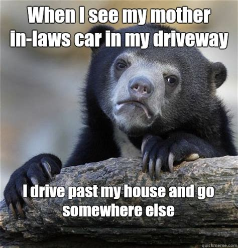 Mother In Law Meme - when i see my mother in laws car in my driveway i drive