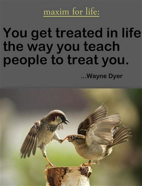 maxim for life you get treated in life the way you teach maxim for life you get treated in life the way you teach