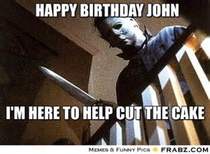 happy birthday john michael myers meme generator