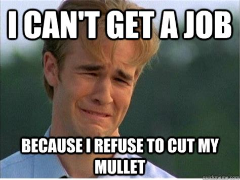 Get A Job Meme - i can t get a job because i refuse to cut my mullet