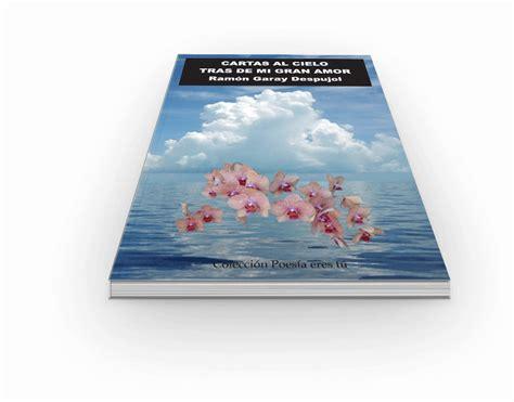 libro cartas al cielo cartas al cielo tras de mi gran amor ram 211 n garay despujol libro de poes 237 a