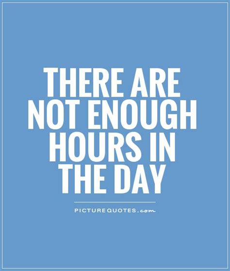 Not Enough Time In there are not enough hours in the day picture quotes