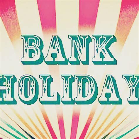 bank holidays everyones enjoying their bank weekend