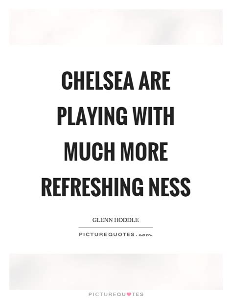 chelsea quotes chelsea are playing with much more refreshing ness