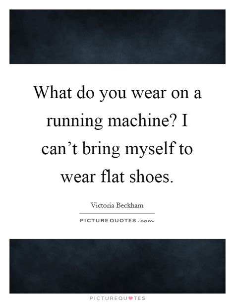 flat shoes quotes what do you wear on a running machine i can t bring