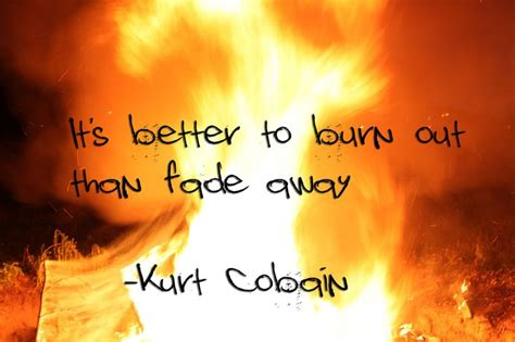 better burn out than fade away it s better to burn out than fade away kurt cobain my