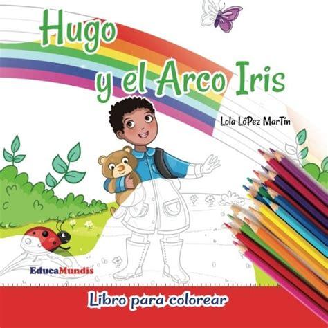 hugo y el arco hugo y el arco iris libro para colorear educamundis
