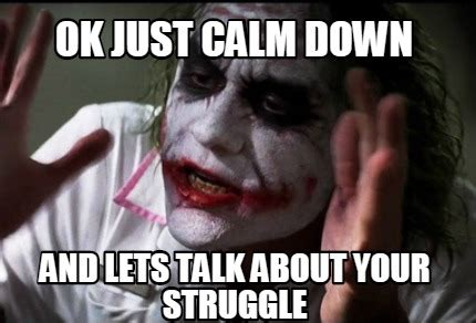 Calm Down And Meme - meme creator ok just calm down and lets talk about your struggle meme generator at memecreator