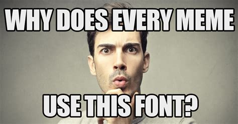 What Font Is Used In Memes - the reason every meme uses that one font bebee