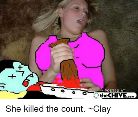 The Chive Memes - posted at the chive she killed the count clay chive