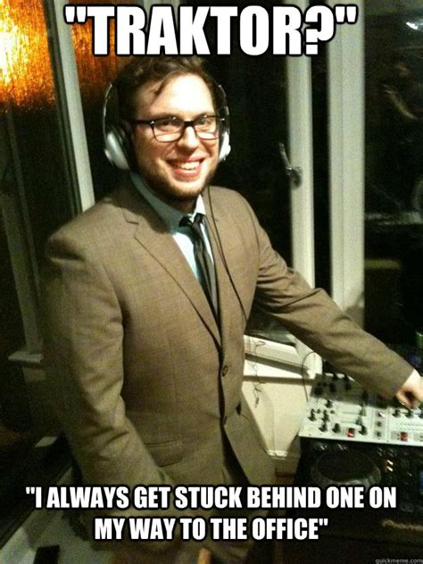 Meme Dj - quot traktor quot quot i always get stuck behind one on my way to the