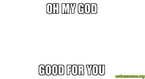 Good For You Meme - oh my god good for you make a meme