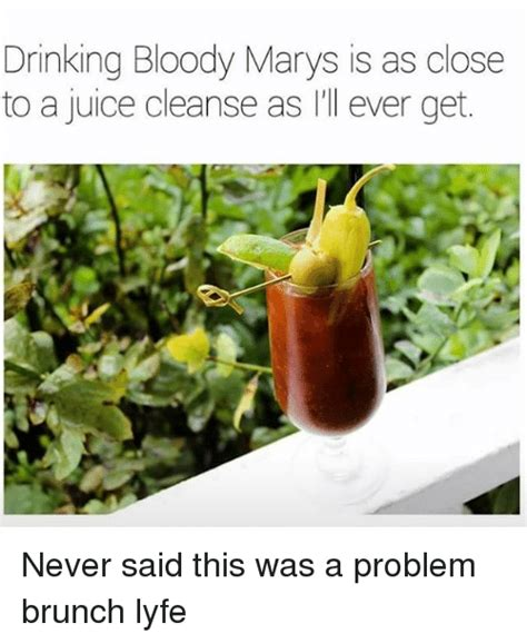 Bloody Mary Meme - drinking bloody marys is as close to a juice cleanse as i