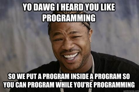 Programming Memes - yo dawg i heard you like programming so we put a program