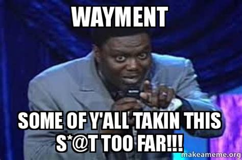 Too Far Meme - wayment some of y all takin this s t too far make a meme