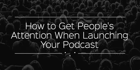 how to get your s attention when how to get s attention when launching your podcast podcast motor