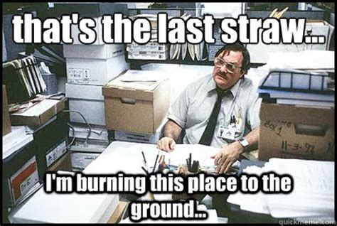 Milton Office Space Meme - that s the last straw i m burning this place to the