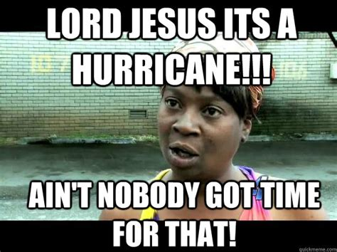 ain t nobody got time for that song lord jesus its a hurricane ain t nobody got time for