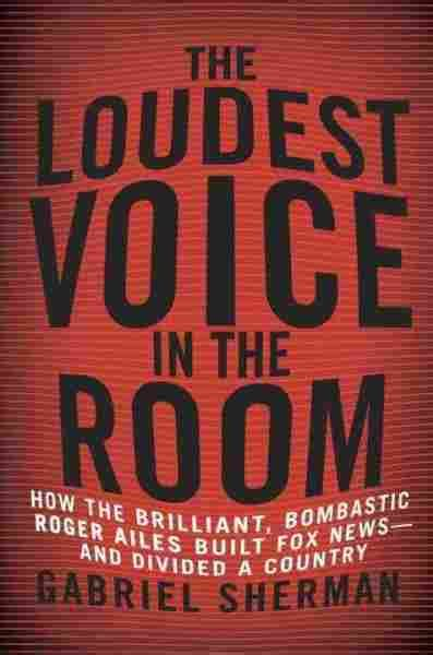 the loudest voice in the room gabriel sherman author of the loudest voice in the room npr