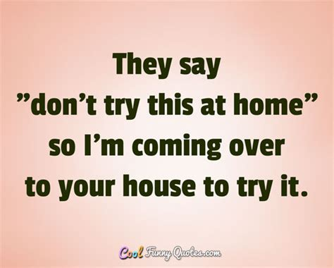 cool funny quotes 350 amusing sayings and quotations they say quot don t try this at home quot so i m coming over to