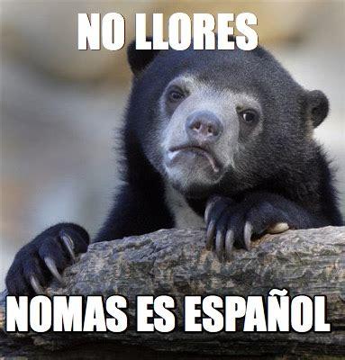 Meme Generator Espanol - meme creator no llores nomas es espa 241 ol meme generator