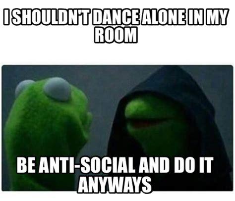 Make My Room meme creator i shouldn t dance alone in my room be anti