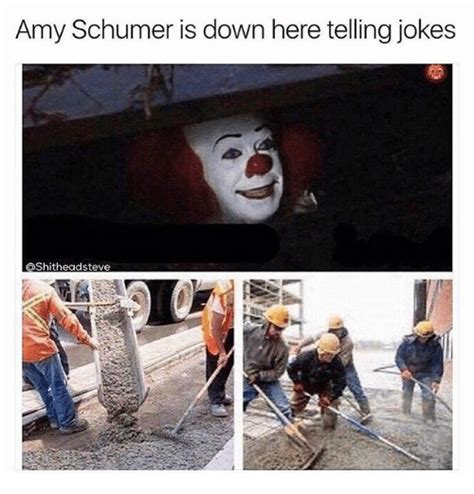 Amy Schumer Meme - amy schumer is down here telling jokes shitheadsteve amy