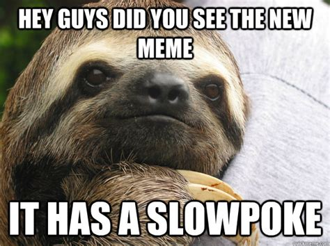 Make A Sloth Meme - hey guys did you see the new meme it has a slowpoke