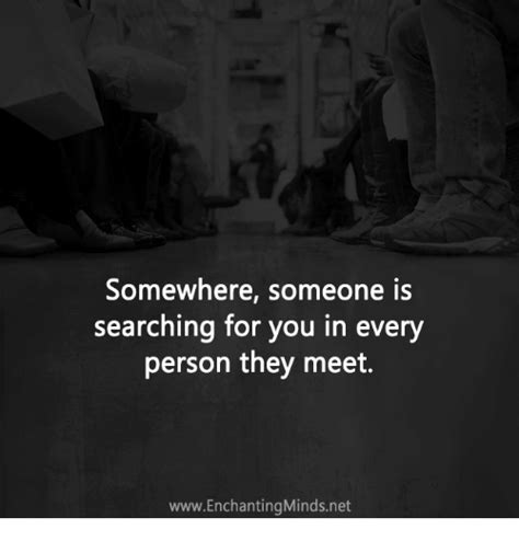 Searching For You Somewhere Someone Is Searching For You In Every Person They Meet Wwwenchantingminds