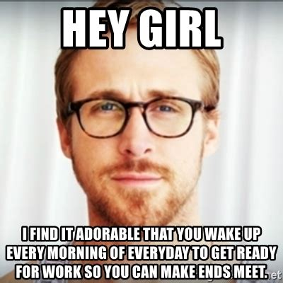 Ryan Gosling Meme Generator - hey girl i find it adorable that you wake up every morning