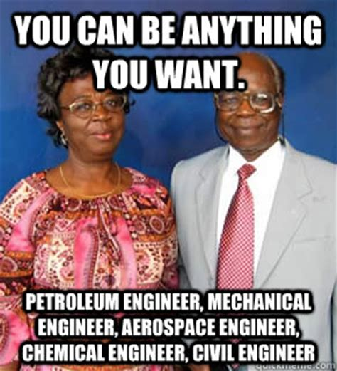 Mechanical Engineer Meme - you can be anything you want petroleum engineer