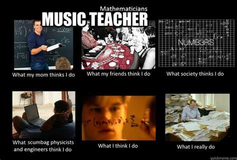 Music Memes Funny - music teacher what thinks i do quickmeme