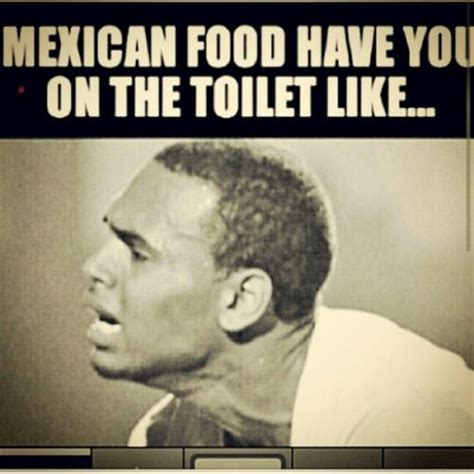 Mexican Food Memes - mexican food have you on the toilet like