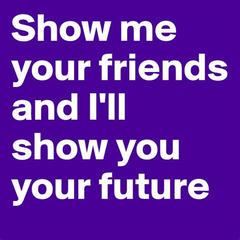 show you show me your friends and i ll show you your future post